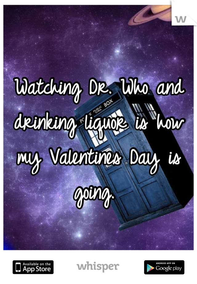Watching Dr. Who and drinking liquor is how my Valentines Day is going.