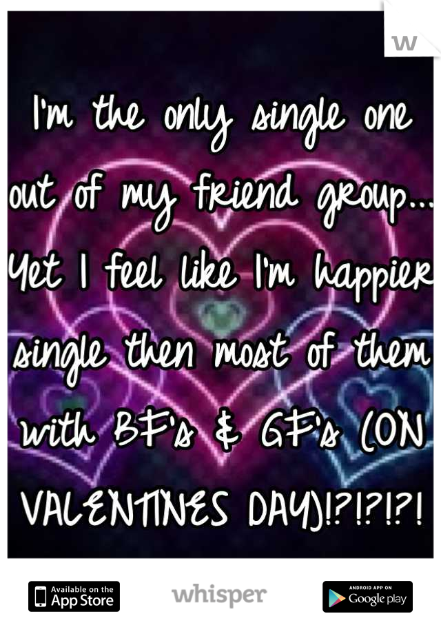I'm the only single one out of my friend group... Yet I feel like I'm happier single then most of them with BF's & GF's (ON VALENTINES DAY)!?!?!?!