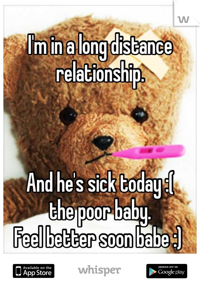 I'm in a long distance relationship.     And he's sick today :(  the poor baby.  Feel better soon babe :)