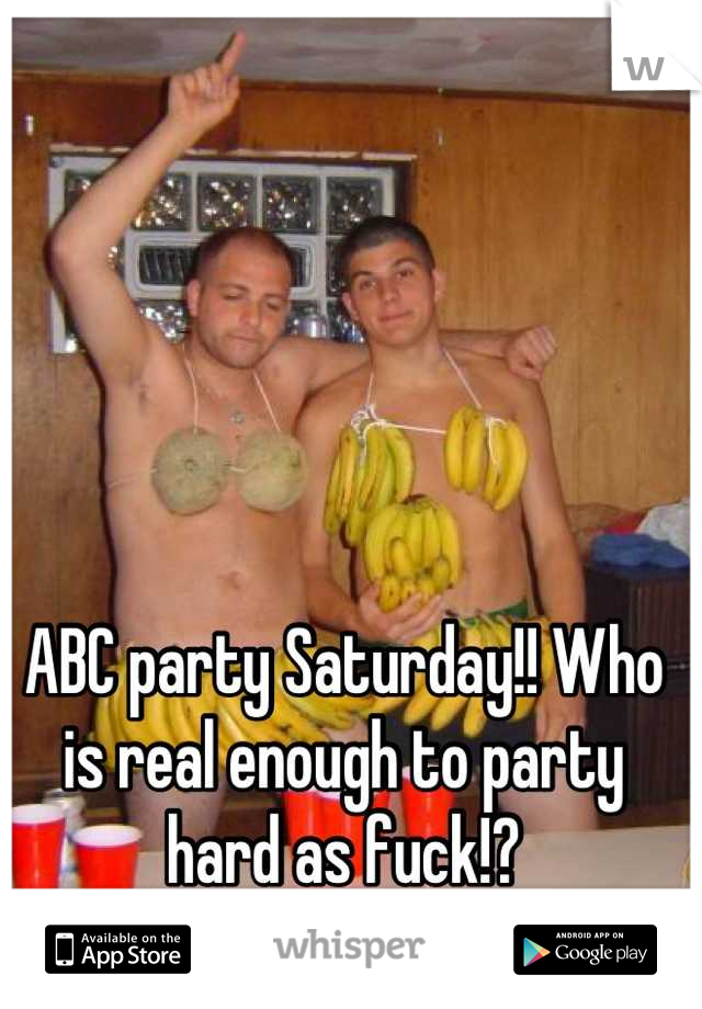 ABC party Saturday!! Who is real enough to party hard as fuck!?