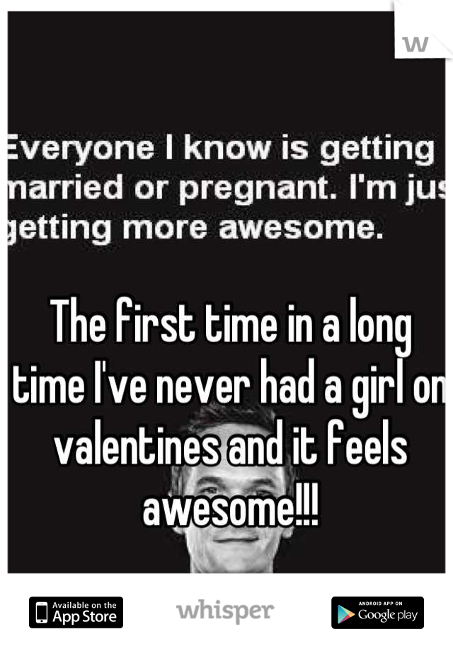 The first time in a long time I've never had a girl on valentines and it feels awesome!!!