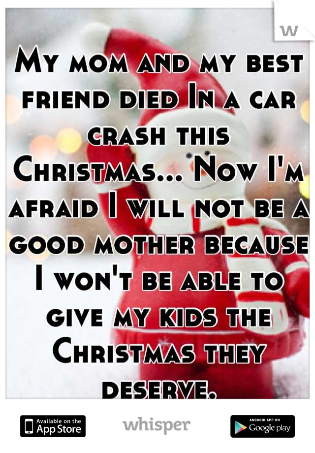 My mom and my best friend died In a car crash this Christmas... Now I'm afraid I will not be a good mother because I won't be able to give my kids the Christmas they deserve.