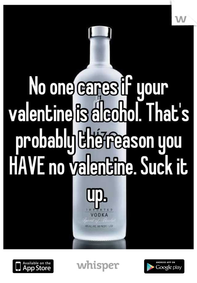 No one cares if your valentine is alcohol. That's probably the reason you HAVE no valentine. Suck it up.
