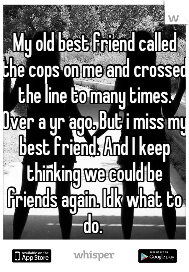 My old best friend called the cops on me and crossed the line to many times. Over a yr ago. But i miss my best friend. And I keep thinking we could be friends again. Idk what to do.