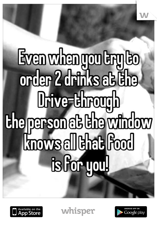 Even when you try to order 2 drinks at the  Drive-through the person at the window knows all that food  is for you!