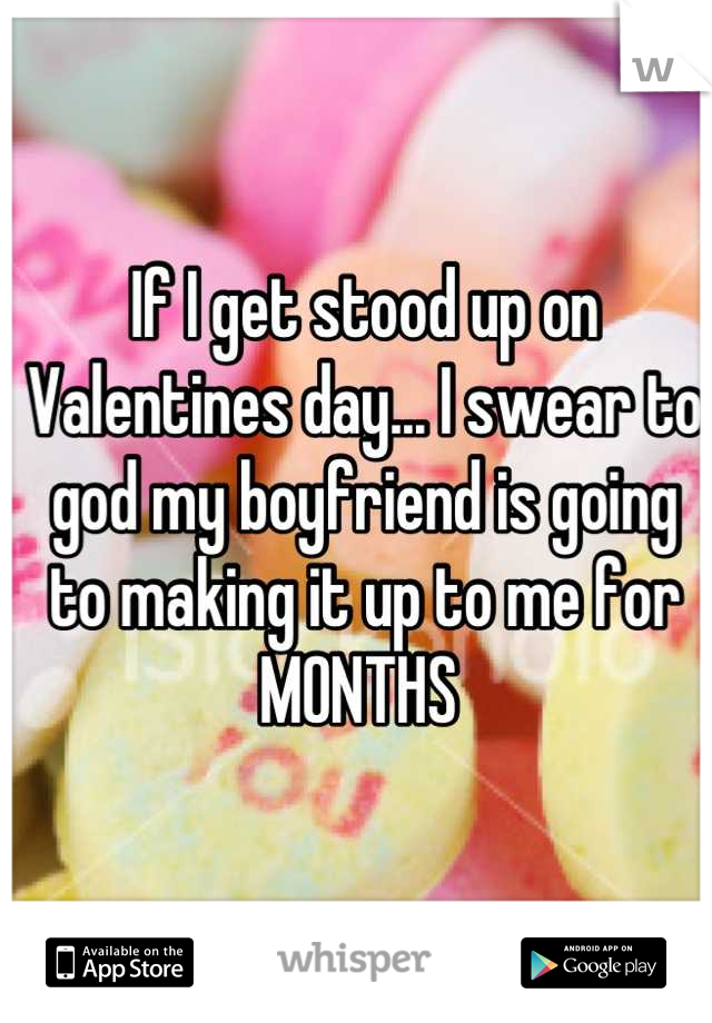 If I get stood up on Valentines day... I swear to god my boyfriend is going to making it up to me for MONTHS