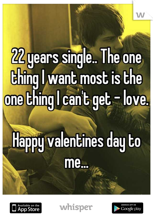 22 years single.. The one thing I want most is the one thing I can't get - love.   Happy valentines day to me...