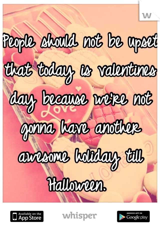 People should not be upset that today is valentines day because we're not gonna have another awesome holiday till Halloween.