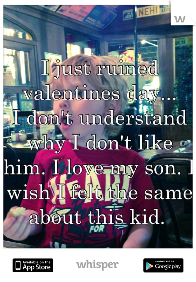 I just ruined valentines day... I don't understand why I don't like him. I love my son. I wish I felt the same about this kid.
