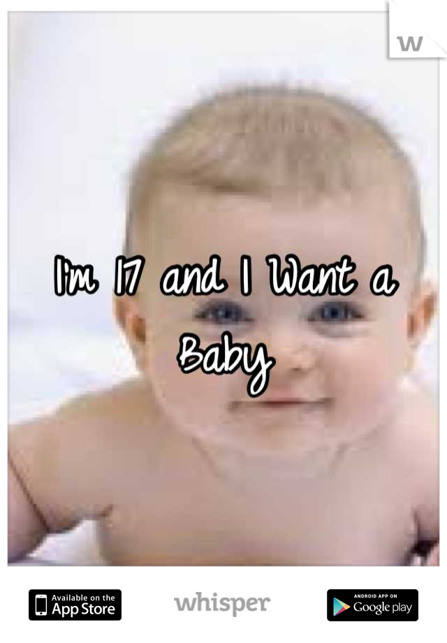 I'm 17 and I Want a Baby