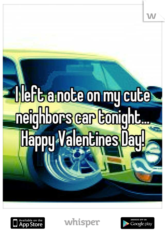 I left a note on my cute neighbors car tonight... Happy Valentines Day!