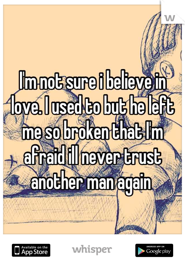I'm not sure i believe in love. I used to but he left me so broken that I'm afraid ill never trust another man again