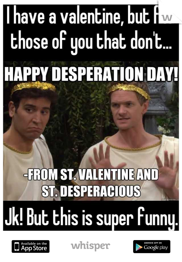 I have a valentine, but for those of you that don't...       Jk! But this is super funny. ❤ HIMYM ❤