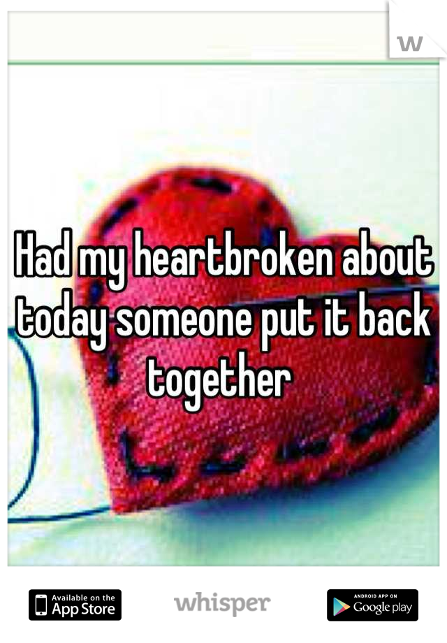 Had my heartbroken about today someone put it back together