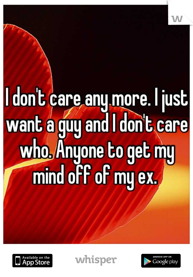 I don't care any more. I just want a guy and I don't care who. Anyone to get my mind off of my ex.