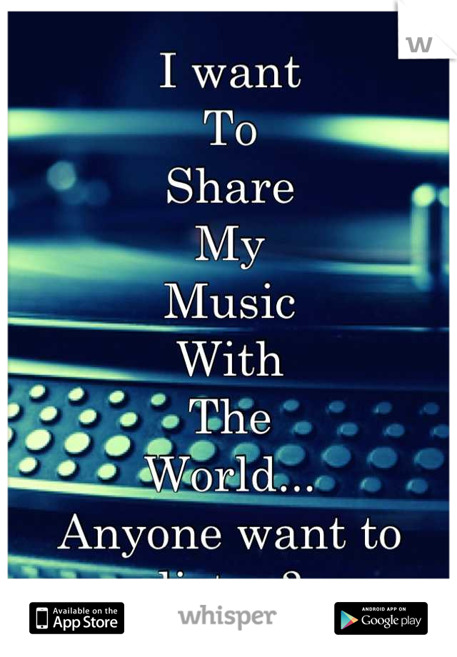I want To Share My Music With The World...  Anyone want to listen?