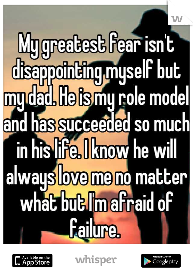 My greatest fear isn't disappointing myself but my dad. He is my role model and has succeeded so much in his life. I know he will always love me no matter what but I'm afraid of failure.
