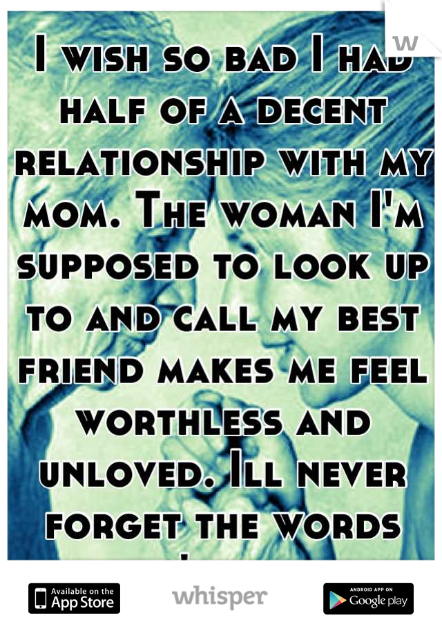 I wish so bad I had half of a decent relationship with my mom. The woman I'm supposed to look up to and call my best friend makes me feel worthless and unloved. Ill never forget the words she's said.