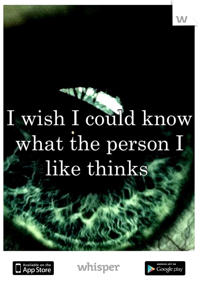 I wish I could know what the person I like thinks