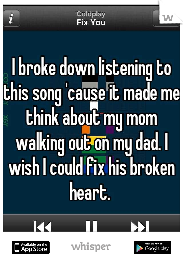 I broke down listening to this song 'cause it made me think about my mom walking out on my dad. I wish I could fix his broken heart.