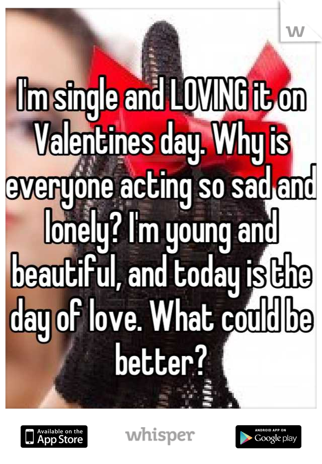 I'm single and LOVING it on Valentines day. Why is everyone acting so sad and lonely? I'm young and beautiful, and today is the day of love. What could be better?