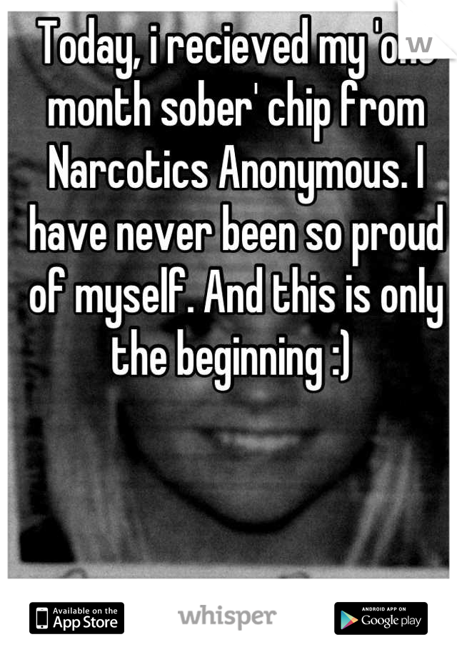 Today, i recieved my 'one month sober' chip from Narcotics Anonymous. I have never been so proud of myself. And this is only the beginning :)