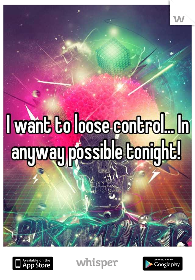 I want to loose control... In anyway possible tonight!