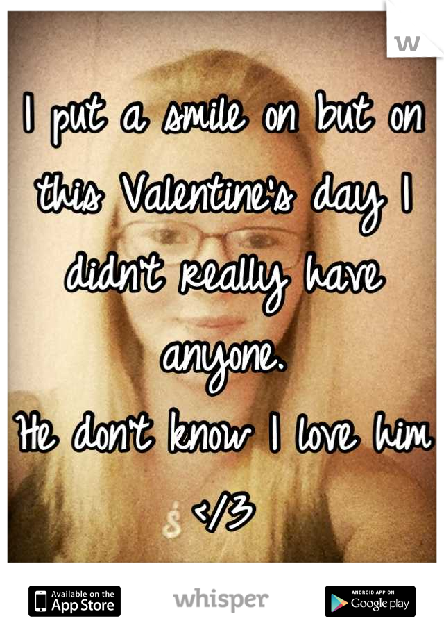 I put a smile on but on this Valentine's day I didn't really have anyone.  He don't know I love him </3