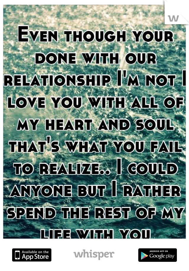 Even though your done with our relationship I'm not I love you with all of my heart and soul that's what you fail to realize.. I could anyone but I rather spend the rest of my life with you