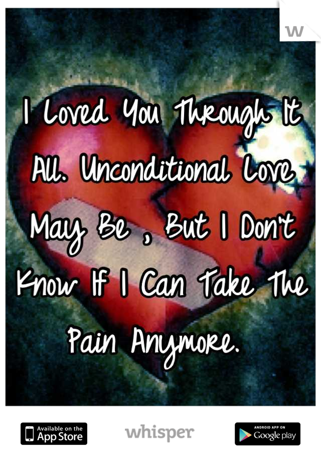 I Loved You Through It All. Unconditional Love May Be , But I Don't Know If I Can Take The Pain Anymore.