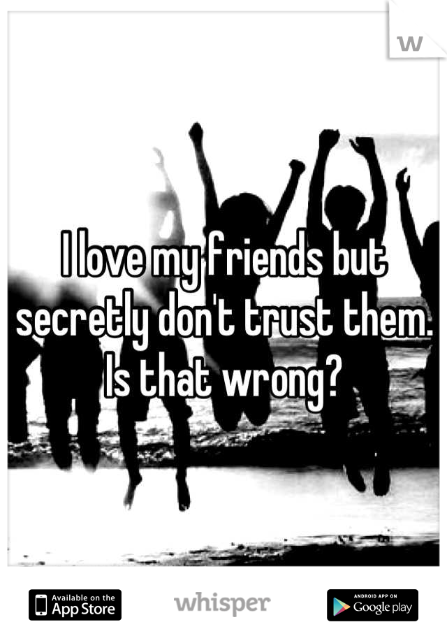 I love my friends but secretly don't trust them. Is that wrong?