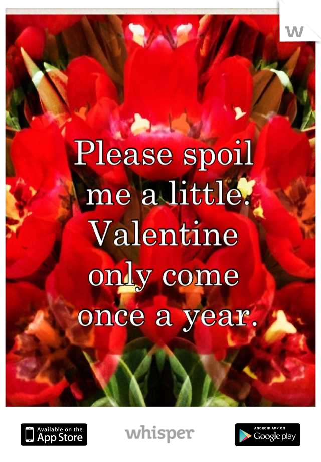 Please spoil  me a little. Valentine only come  once a year.