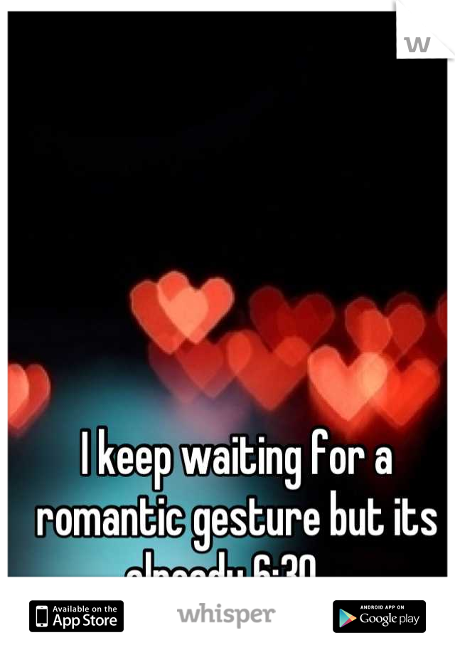 I keep waiting for a romantic gesture but its already 6:30...
