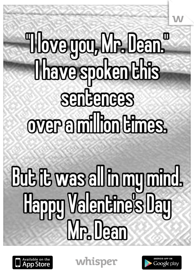"""""""I love you, Mr. Dean."""" I have spoken this sentences  over a million times.  But it was all in my mind. Happy Valentine's Day Mr. Dean"""