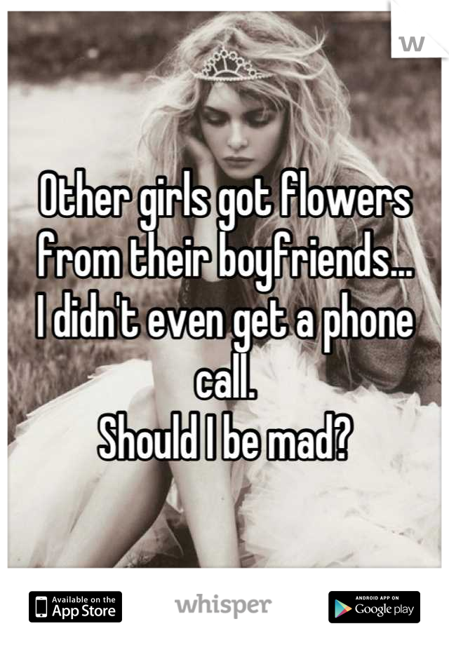 Other girls got flowers from their boyfriends... I didn't even get a phone call. Should I be mad?