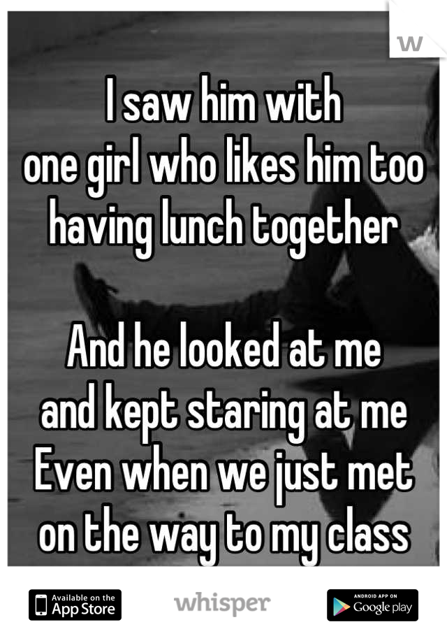 I saw him with one girl who likes him too having lunch together  And he looked at me and kept staring at me Even when we just met on the way to my class