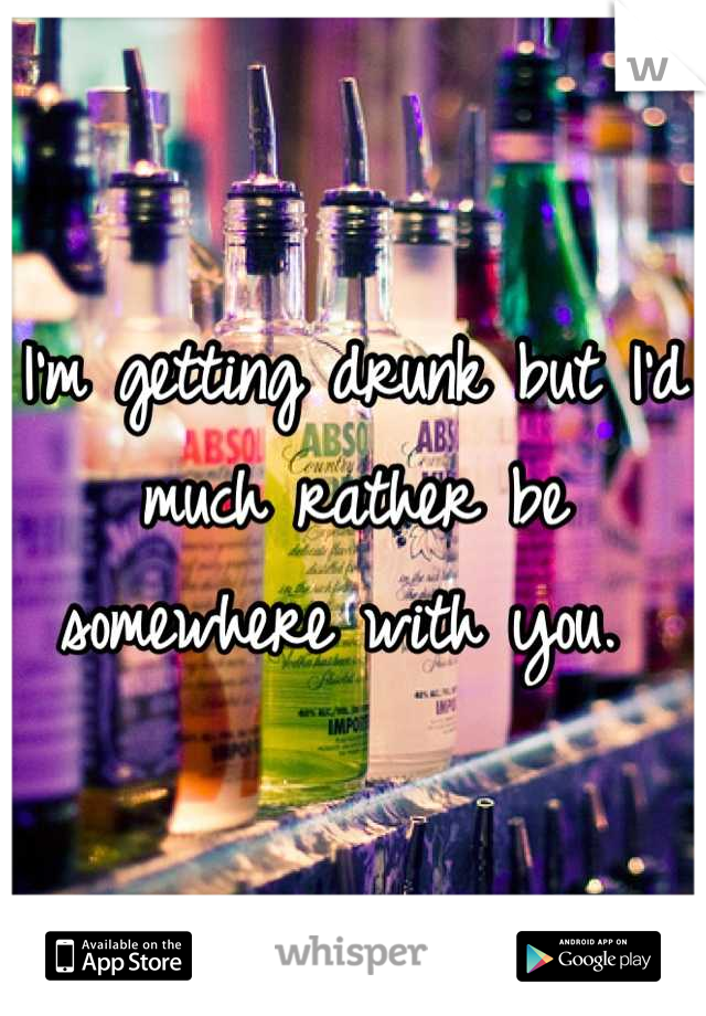 I'm getting drunk but I'd much rather be somewhere with you.