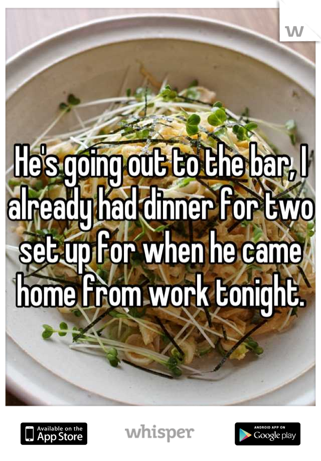 He's going out to the bar, I already had dinner for two set up for when he came home from work tonight.