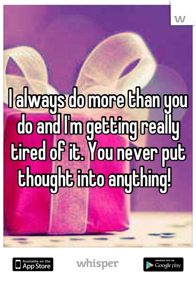 I always do more than you do and I'm getting really tired of it. You never put thought into anything!