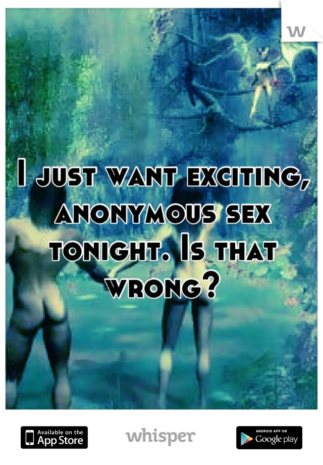 I just want exciting, anonymous sex tonight. Is that wrong?