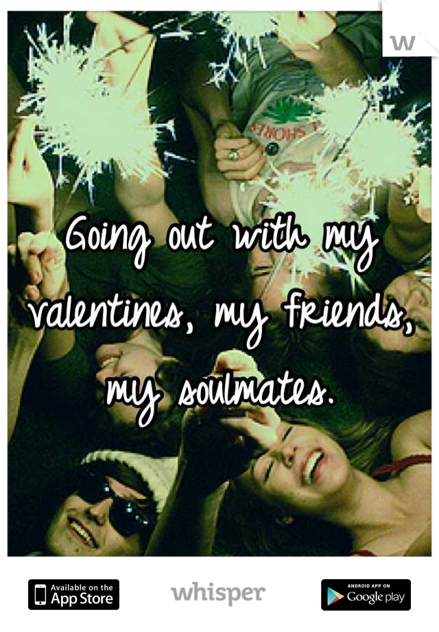 Going out with my valentines, my friends, my soulmates.