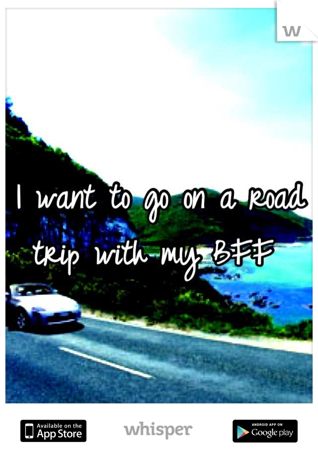 I want to go on a road trip with my BFF