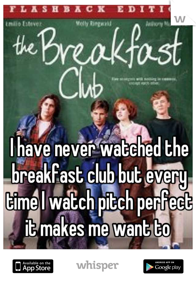 I have never watched the breakfast club but every time I watch pitch perfect it makes me want to