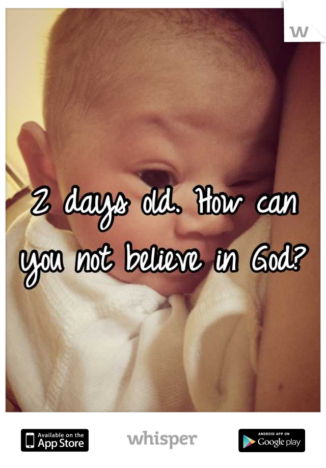 2 days old. How can you not believe in God?