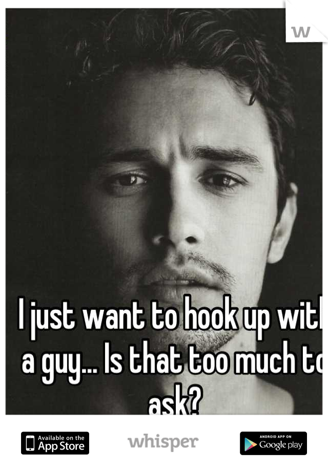 I just want to hook up with a guy... Is that too much to ask?