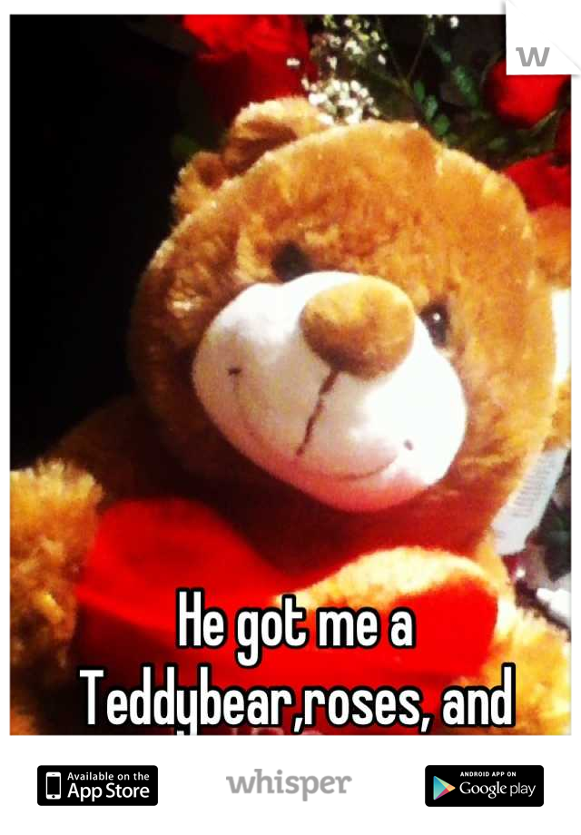 He got me a Teddybear,roses, and chocolate :) I really like him.