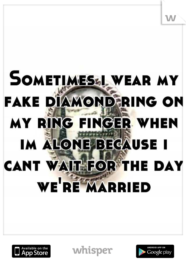 Sometimes i wear my fake diamond ring on my ring finger when im alone because i cant wait for the day we're married