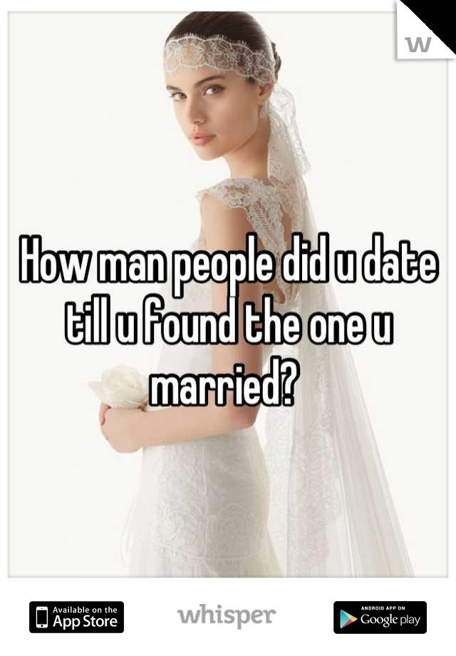 How man people did u date till u found the one u married?