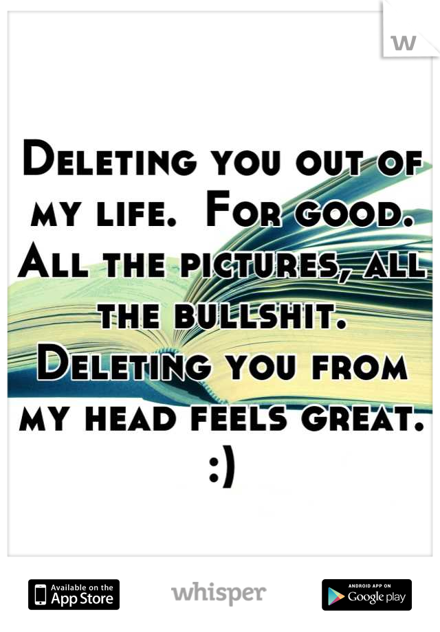 Deleting you out of my life.  For good. All the pictures, all the bullshit. Deleting you from my head feels great. :)
