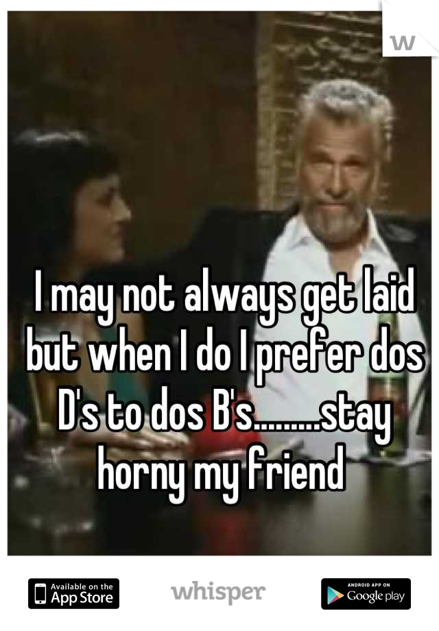 I may not always get laid but when I do I prefer dos D's to dos B's.........stay horny my friend